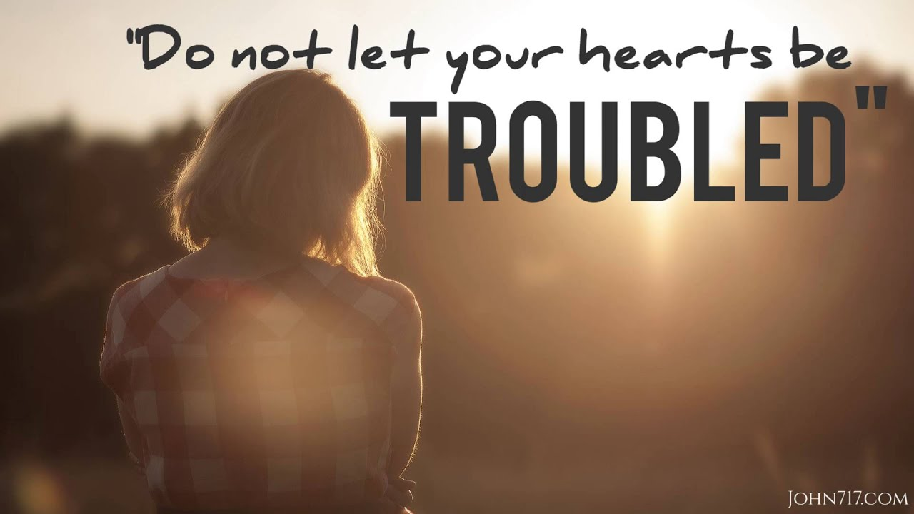 Do Not Let Your Hearts Be Troubled Or Afraid